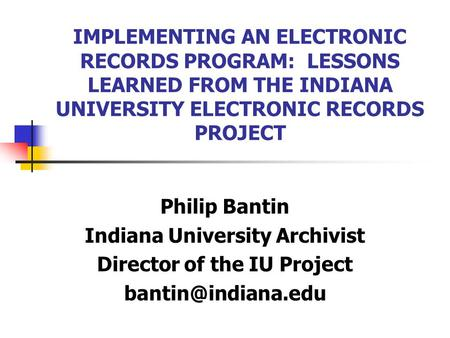IMPLEMENTING AN ELECTRONIC RECORDS PROGRAM: LESSONS LEARNED FROM THE INDIANA UNIVERSITY ELECTRONIC RECORDS PROJECT Philip Bantin Indiana University Archivist.
