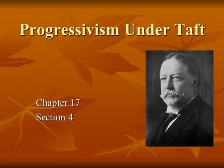 Progressivism Under Taft Chapter 17 Section 4. Terms & Names Gifford Pinchot William Howard Taft Payne – Aldrich Tariff Bull Moose Party Woodrow Wilson.