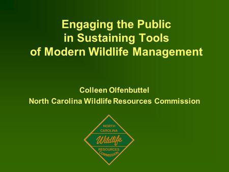 Engaging the Public in Sustaining Tools of Modern Wildlife Management Colleen Olfenbuttel North Carolina Wildlife Resources Commission.