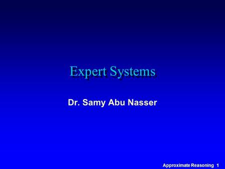 Approximate Reasoning 1 Expert Systems Dr. Samy Abu Nasser.