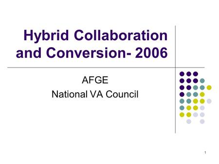 1 Hybrid Collaboration and Conversion- 2006 AFGE National VA Council.