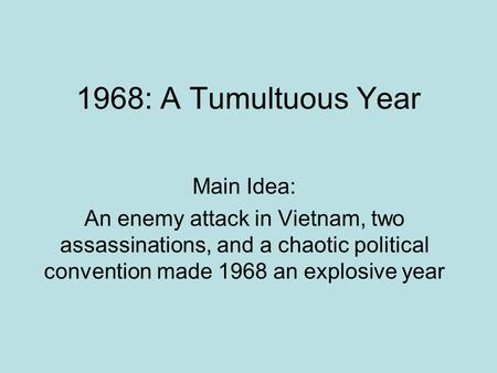 1968: A Tumultuous Year Main Idea: An enemy attack in Vietnam, two assassinations, and a chaotic political convention made 1968 an explosive year.