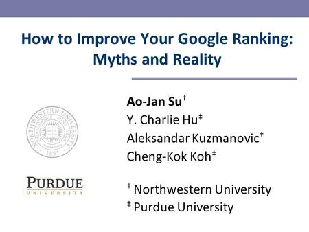 Ao-Jan Su † Y. Charlie Hu ‡ Aleksandar Kuzmanovic † Cheng-Kok Koh ‡ † Northwestern University ‡ Purdue University How to Improve Your Google Ranking: Myths.