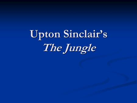 Upton Sinclair's The Jungle. Who was Upton Sinclair?