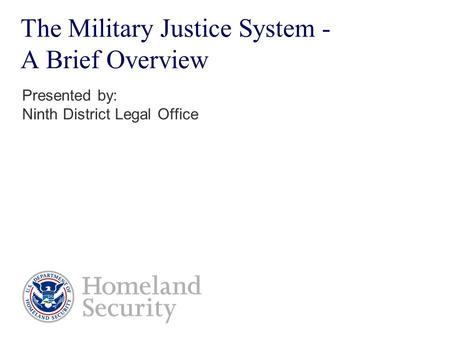 The Military Justice System - A Brief Overview Presented by: Ninth District Legal Office.