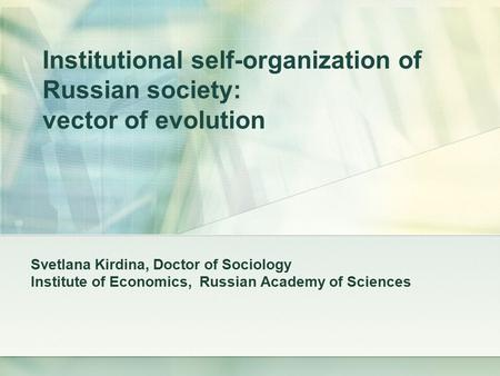 Institutional self-organization of Russian society: vector of evolution Svetlana Kirdina, Doctor of Sociology Institute of Economics, Russian Academy of.