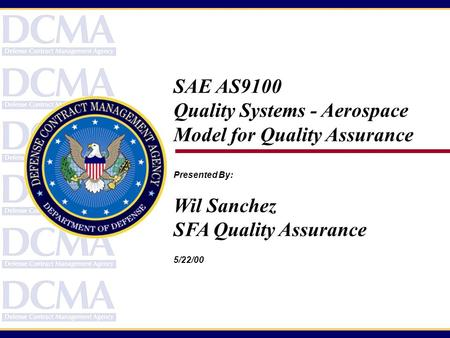 SAE AS9100 Quality Systems - Aerospace Model for Quality Assurance Presented By: Wil Sanchez SFA Quality Assurance 5/22/00.