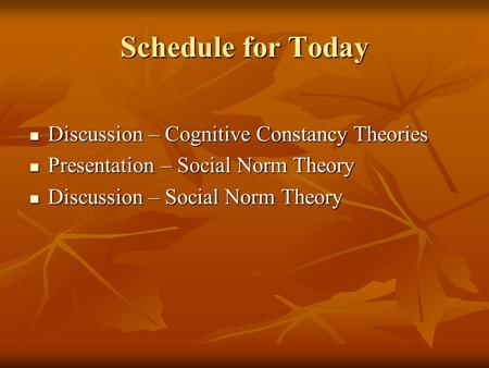 Schedule for Today Discussion – Cognitive Constancy Theories Discussion – Cognitive Constancy Theories Presentation – Social Norm Theory Presentation –