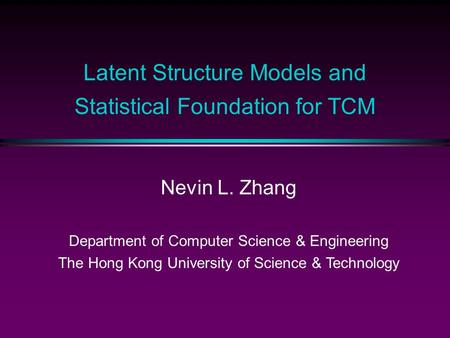 Latent Structure Models and Statistical Foundation for TCM Nevin L. Zhang Department of Computer Science & Engineering The Hong Kong University of Science.