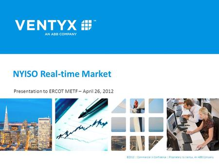©2012 | Commercial in Confidence | Proprietary to Ventyx, An ABB Company NYISO Real-time Market Presentation to ERCOT METF – April 26, 2012 Confidential.