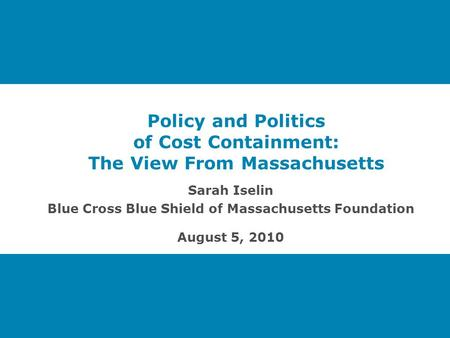 Policy and Politics of Cost Containment: The View From Massachusetts Sarah Iselin Blue Cross Blue Shield of Massachusetts Foundation August 5, 2010.