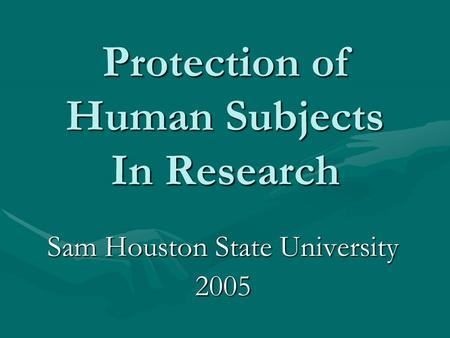 Protection of Human Subjects In Research Sam Houston State University 2005.