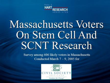 HART RESEARCH P e t e r D ASSOTESCIA Massachusetts Voters On Stem Cell And SCNT Research Survey among 606 likely voters in Massachusetts Conducted March.