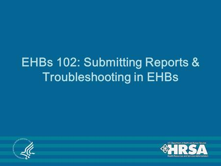 EHBs 102: Submitting Reports & Troubleshooting in EHBs.