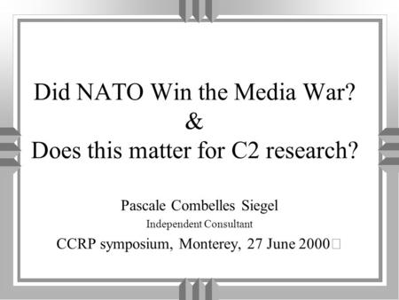 Did NATO Win the Media War? & Does this matter for C2 research? Pascale Combelles Siegel Independent Consultant CCRP symposium, Monterey, 27 June 2000.