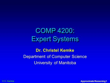 © C. Kemke Approximate Reasoning 1 COMP 4200: Expert Systems Dr. Christel Kemke Department of Computer Science University of Manitoba.