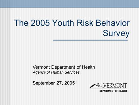 The 2005 Youth Risk Behavior Survey Vermont Department of Health Agency of Human Services September 27, 2005.