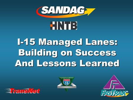 I-15 Managed Lanes: Building on Success And Lessons Learned I-15 Managed Lanes: Building on Success And Lessons Learned.
