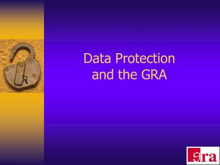 Data Protection and the GRA. 1. Commentary on Data Protection 2. The GRA's Role The Register Investigations, Mediation and Compensation Enforcement Notices.