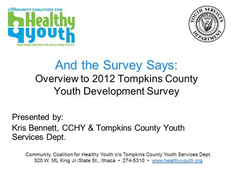 And the Survey Says: Overview to 2012 Tompkins County Youth Development Survey Presented by: Kris Bennett, CCHY & Tompkins County Youth Services Dept.