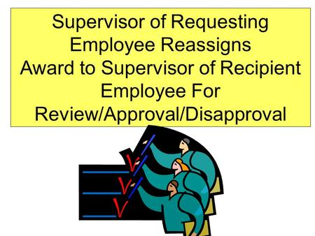 Supervisor of Requesting Employee Reassigns Award to Supervisor of Recipient Employee For Review/Approval/Disapproval.