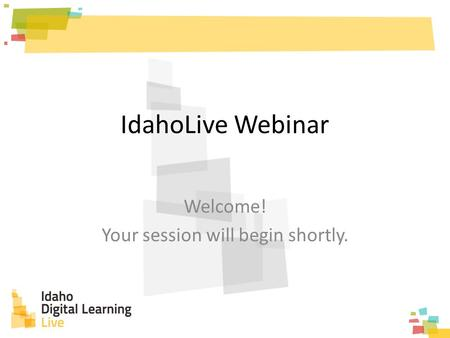 IdahoLive Webinar Welcome! Your session will begin shortly.