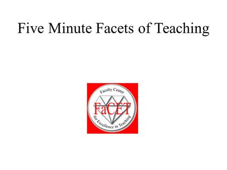 Five Minute Facets of Teaching. Purpose of Five Minute Facets The purpose of these mini-sessions is for us to explore our understanding with regard to.