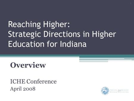 Reaching Higher: Strategic Directions in Higher Education for Indiana Overview ICHE Conference April 2008 1.