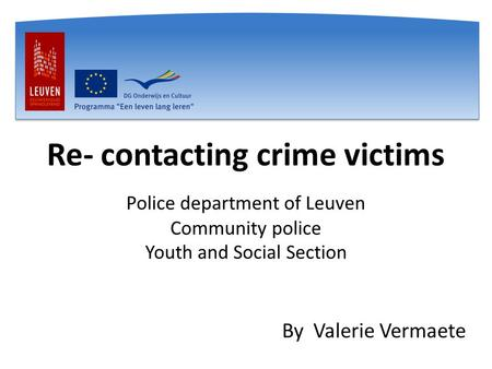 Re- contacting crime victims Police department of Leuven Community police Youth and Social Section By Valerie Vermaete.