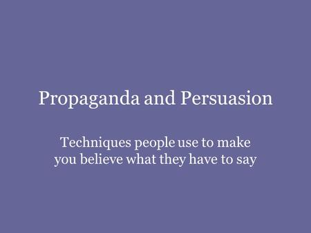 Propaganda and Persuasion Techniques people use to make you believe what they have to say.