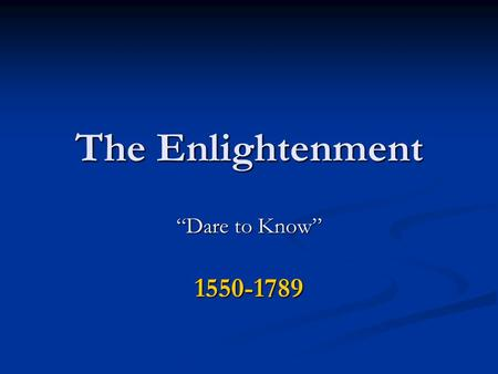 "The Enlightenment ""Dare to Know"" 1550-1789. What is the Enlightenment? Where is it from? Europe Europe Political thinkers Philosophes developed ideas."