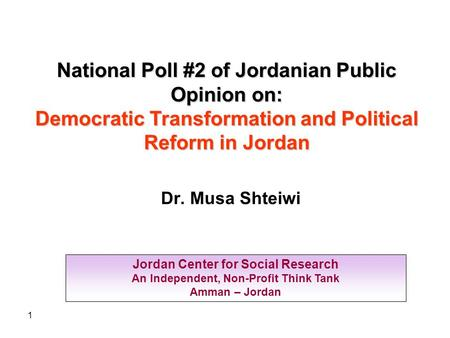 1 Jordan Center for Social Research An Independent, Non-Profit Think Tank Amman – Jordan National Poll #2 of Jordanian Public Opinion on: Democratic Transformation.