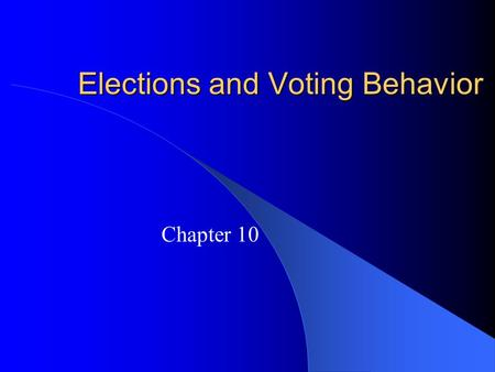Elections and Voting Behavior Chapter 10. How American Elections Work Three types of elections: – Select party nominees (primary elections) – Select officeholders.