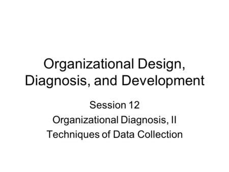 Organizational Design, Diagnosis, and Development Session 12 Organizational Diagnosis, II Techniques of Data Collection.