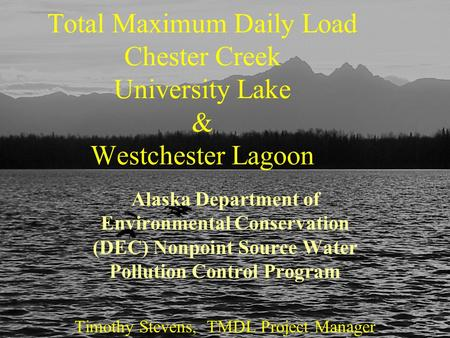 April 22, 2005Chester Creek Watershed TMDL Total Maximum Daily Load Chester Creek University Lake & Westchester Lagoon Alaska Department of Environmental.