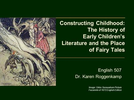 Constructing Childhood: The History of Early Children's Literature and the Place of Fairy Tales English 507 Dr. Karen Roggenkamp Image: Orbis Sensualium.