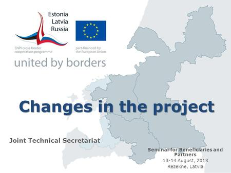 Changes in the project Joint Technical Secretariat Seminar for Beneficiaries and Partners 13-14 August, 2013 Rezekne, Latvia.
