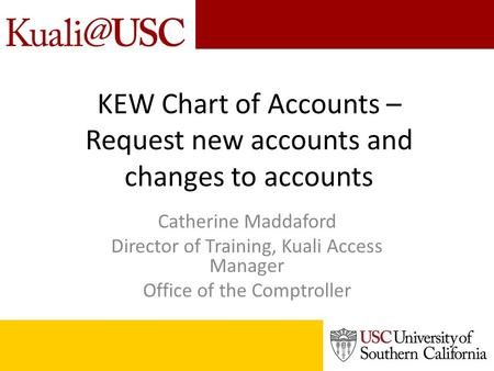 KEW Chart of Accounts – Request new accounts and changes to accounts Catherine Maddaford Director of Training, Kuali Access Manager Office of the Comptroller.