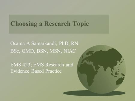 Choosing a Research Topic Osama A Samarkandi, PhD, RN BSc, GMD, BSN, MSN, NIAC EMS 423; EMS Research and Evidence Based Practice.