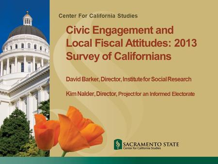 Center For California Studies Civic Engagement and Local Fiscal Attitudes: 2013 Survey of Californians David Barker, Director, Institute for Social Research.