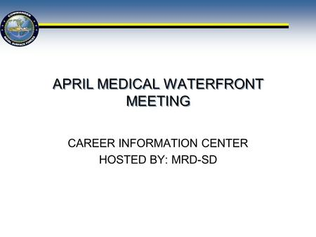 APRIL MEDICAL WATERFRONT MEETING CAREER INFORMATION CENTER HOSTED BY: MRD-SD.