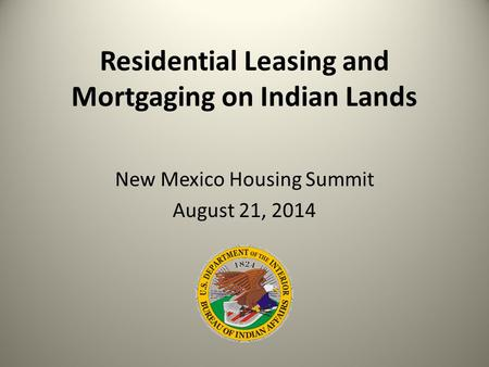 Residential Leasing and Mortgaging on Indian Lands New Mexico Housing Summit August 21, 2014.