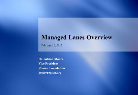 February 26, 2012 Managed Lanes Overview Dr. Adrian Moore Vice President Reason Foundation