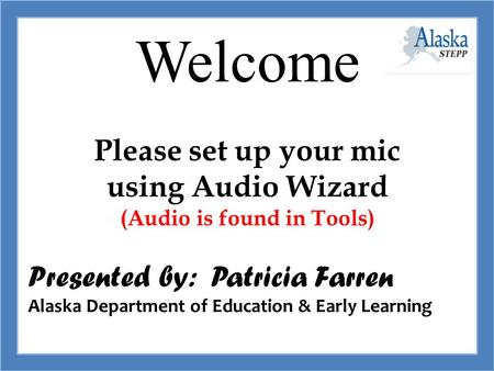 Welcome STAFF Please set up your mic using Audio Wizard (Audio is found in Tools) Presented by: Patricia Farren Alaska Department of Education & Early.