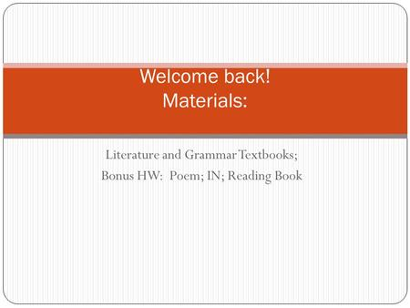 Literature and Grammar Textbooks; Bonus HW: Poem; IN; Reading Book Welcome back! Materials: