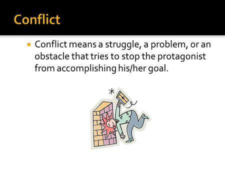 Conflict Conflict means a struggle, a problem, or an obstacle that tries to stop the protagonist from accomplishing his/her goal.