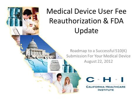 Medical Device User Fee Reauthorization & FDA Update Roadmap to a Successful 510(K) Submission For Your Medical Device August 22, 2012.