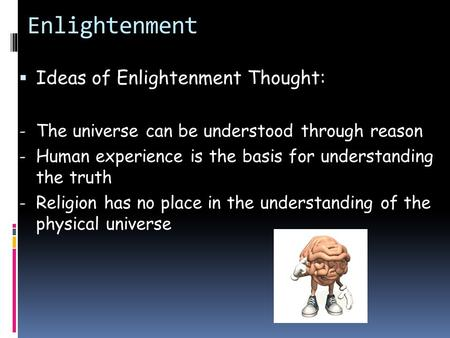Enlightenment  Ideas of Enlightenment Thought: - The universe can be understood through reason - Human experience is the basis for understanding the truth.