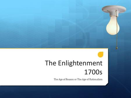 The Enlightenment 1700s The Age of Reason or The Age of Rationalism.