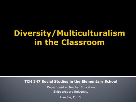 TCH 347 Social Studies in the Elementary School Department of Teacher Education Shippensburg University Han Liu, Ph. D.